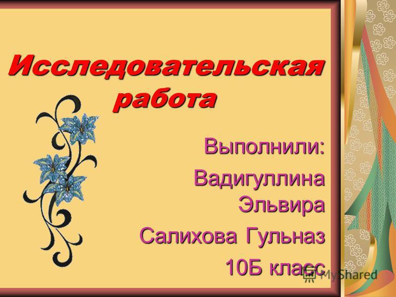 Исследовательская работа Выполнили: Вадигуллина Эльвира Салихова Гульназ 10Б класс 10Б класс