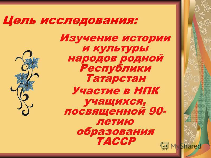 Цель исследования: Изучение истории и культуры народов родной Республики Татарстан Участие в НПК учащихся, посвященной 90- летию образования ТАССР