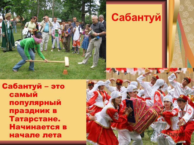 Сабантуй Сабантуй – это самый популярный праздник в Татарстане. Начинается в начале лета