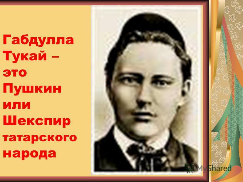 Габдулла Тукай – это Пушкин или Шекспир татарского народа