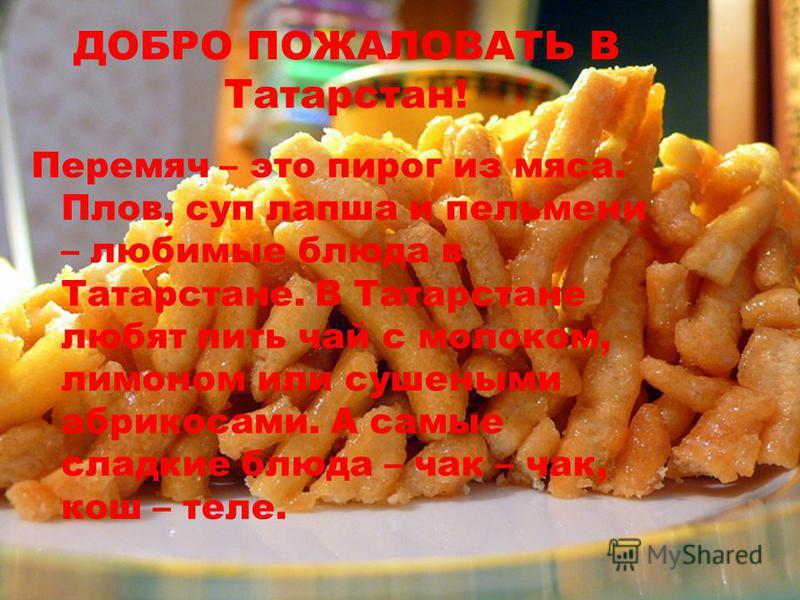 ДОБРО ПОЖАЛОВАТЬ В Татарстан! Перемяч – это пирог из мяса. Плов, суп лапша и пельмени – любимые блюда в Татарстане. В Татарстане любят пить чай с молоком, лимоном или сушеными абрикосами. А самые сладкие блюда – чак – чак, кош – теле.