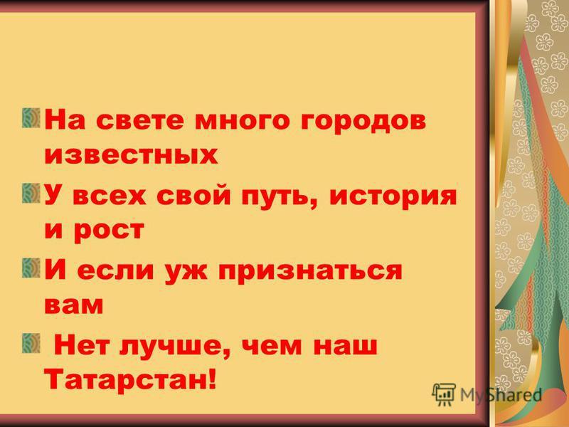 На свете много городов известных У всех свой путь, история и рост И если уж признаться вам Нет лучше, чем наш Татарстан!
