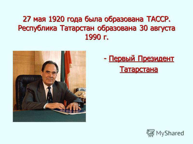 27 мая 1920 года была образована ТАССР. Республика Татарстан образована 30 августа 1990 г. - Первый Президент - Первый Президент Татарстана Татарстана