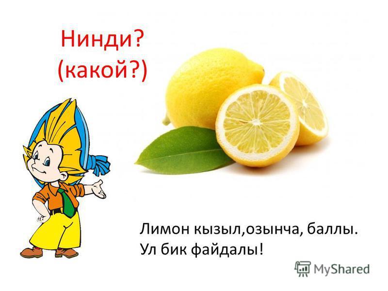 Лимон кызыл,озынча, баллы. Ул бик файдалы! Нинди? (какой?)