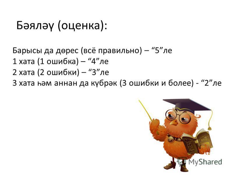 Бәяләү (оценка): Барысы да дөрес (всё правильно) – 5ле 1 хата (1 ошибка) – 4ле 2 хата (2 ошибки) – 3ле 3 хата һәм аннан да күбрәк (3 ошибки и более) - 2ле