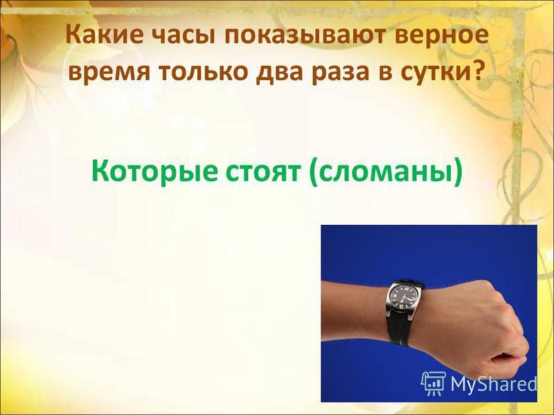 Какие часы показывают верное время только два раза в сутки? Которые стоят (сломаны)