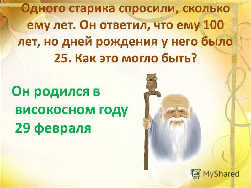 Одного старика спросили, сколько ему лет. Он ответил, что ему 100 лет, но дней рождения у него было 25. Как это могло быть? Он родился в високосном году 29 февраля