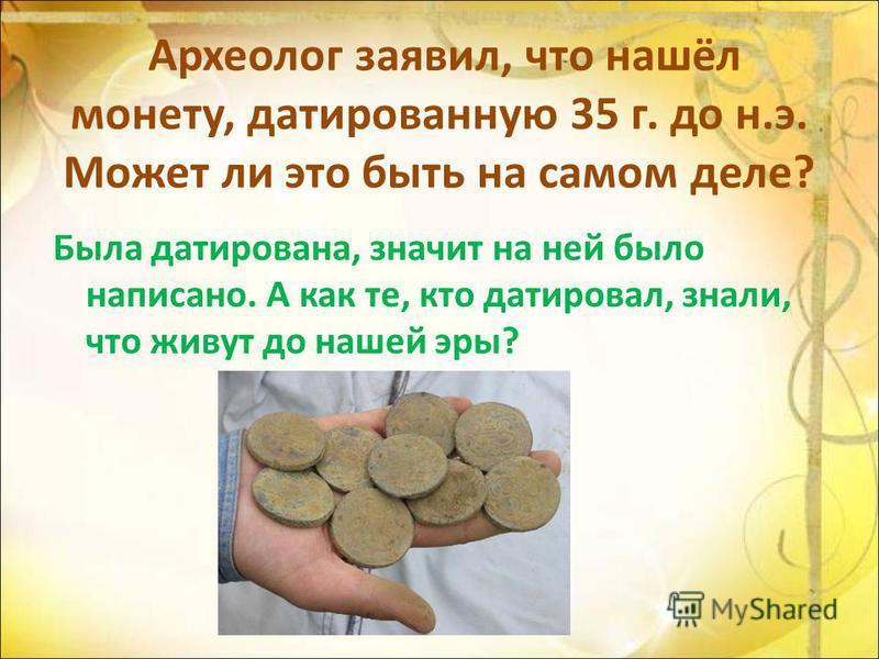 Археолог заявил, что нашёл монету, датированную 35 г. до н.э. Может ли это быть на самом деле? Была датирована, значит на ней было написано. А как те, кто датировал, знали, что живут до нашей эры?