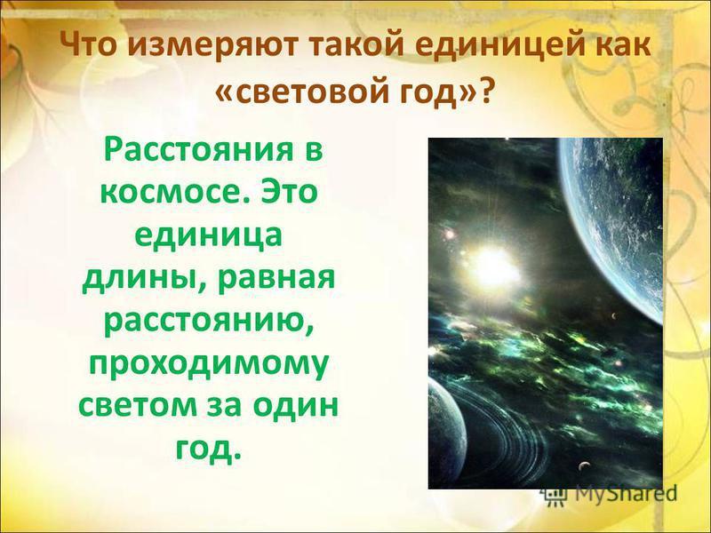Что измеряют такой единицей как «световой год»? Расстояния в космосе. Это единица длины, равная расстоянию, проходимому светом за один год.