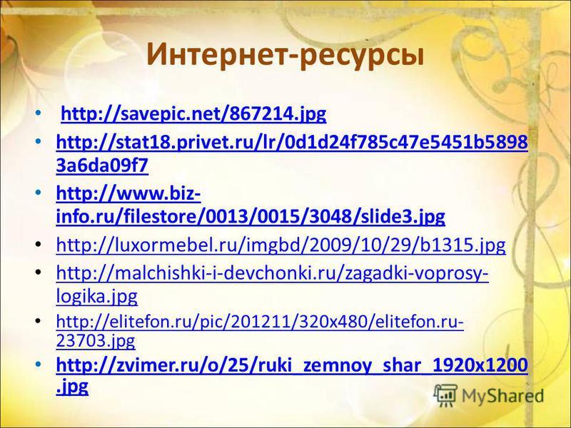 Интернет-ресурсы http://savepic.net/867214. jpg http://stat18.privet.ru/lr/0d1d24f785c47e5451b5898 3a6da09f7 http://stat18.privet.ru/lr/0d1d24f785c47e5451b5898 3a6da09f7 http://www.biz- info.ru/filestore/0013/0015/3048/slide3. jpg http://www.biz- inf