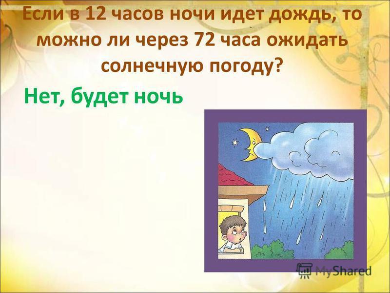 Если в 12 часов ночи идет дождь, то можно ли через 72 часа ожидать солнечную погоду? Нет, будет ночь