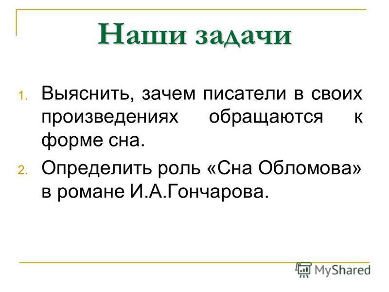 Наши задачи 1. Выяснить, зачем писатели в своих произведениях обращаются к форме сна. 2. Определить роль «Сна Обломова» в романе И.А.Гончарова.