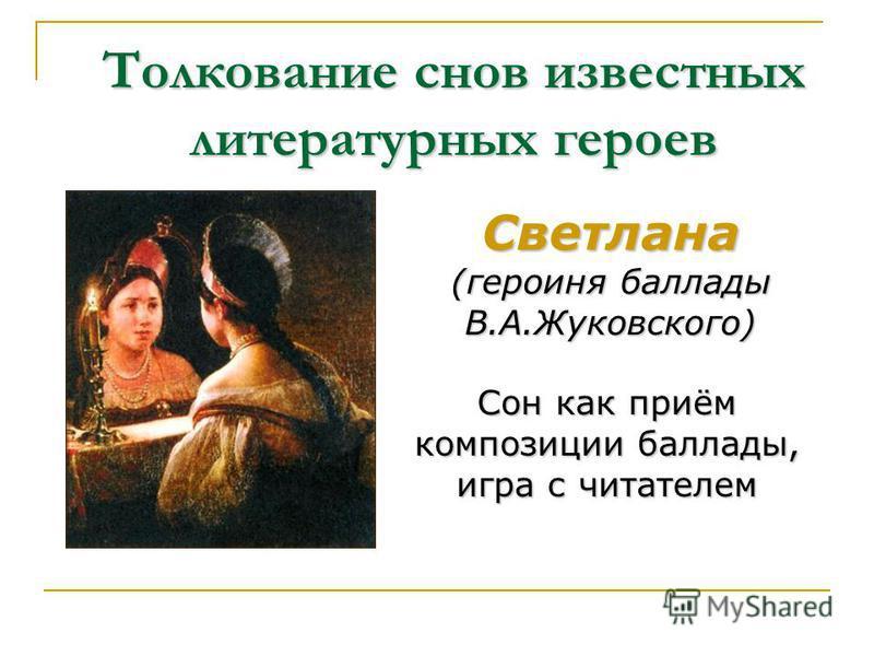 Толкование снов известных литературных героев Светлана (героиня баллады В.А.Жуковского) Сон как приём композиции баллады, игра с читателем