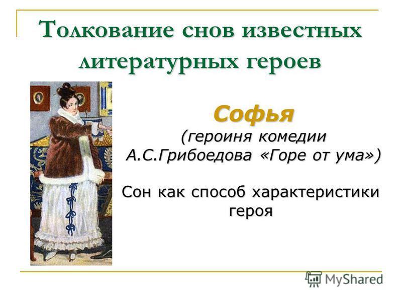 Толкование снов известных литературных героев Софья (героиня комедии А.С.Грибоедова «Горе от ума») Сон как способ характеристики героя