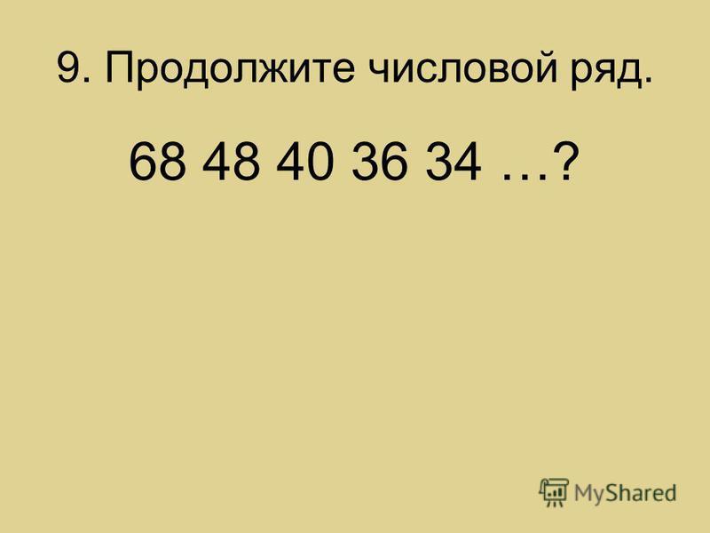 9. Продолжите числовой ряд. 68 48 40 36 34 …?