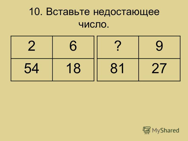 10. Вставьте недостающее число. 26 5418 ?9 8127