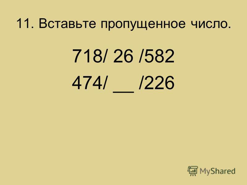 11. Вставьте пропущенное число. 718/ 26 /582 474/ __ /226