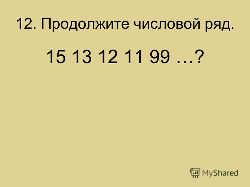 12. Продолжите числовой ряд. 15 13 12 11 99 …?