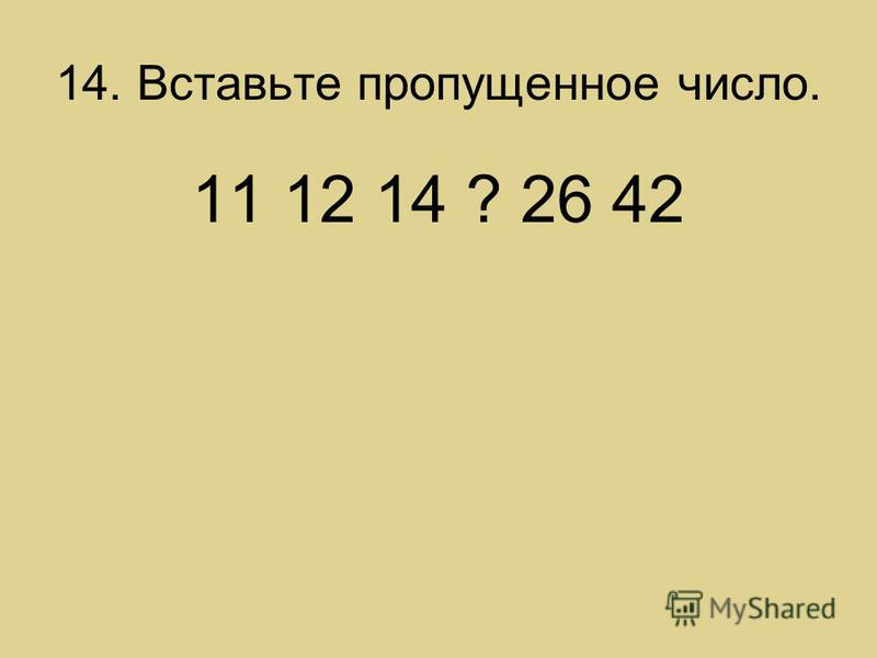 14. Вставьте пропущенное число. 11 12 14 ? 26 42