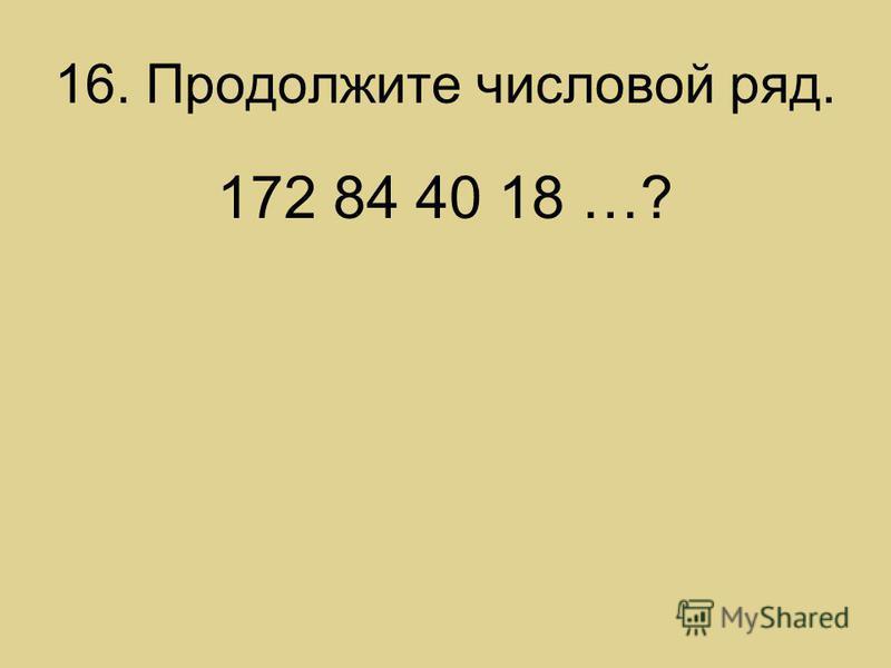 16. Продолжите числовой ряд. 172 84 40 18 …?
