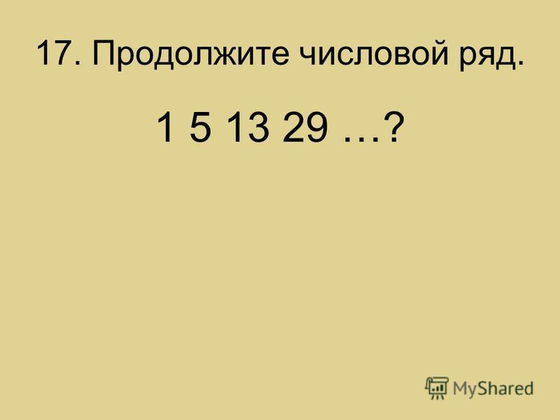 17. Продолжите числовой ряд. 1 5 13 29 …?
