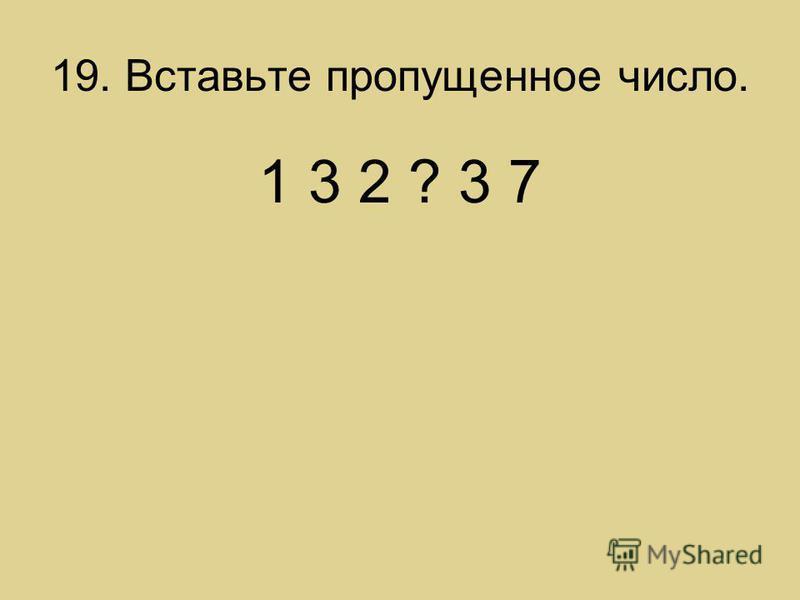 19. Вставьте пропущенное число. 1 3 2 ? 3 7