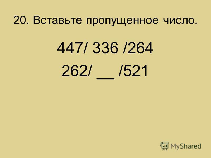 20. Вставьте пропущенное число. 447/ 336 /264 262/ __ /521