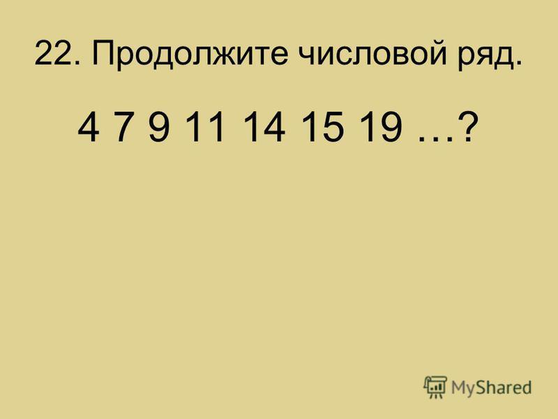 22. Продолжите числовой ряд. 4 7 9 11 14 15 19 …?
