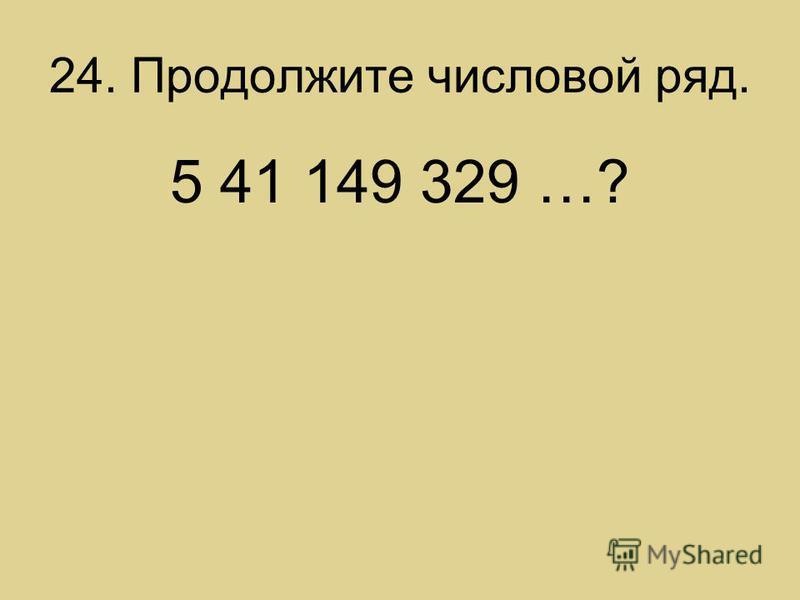 24. Продолжите числовой ряд. 5 41 149 329 …?