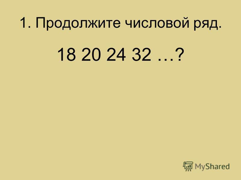 1. Продолжите числовой ряд. 18 20 24 32 …?