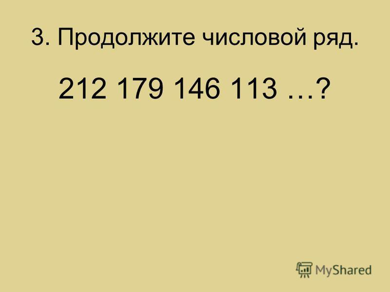 3. Продолжите числовой ряд. 212 179 146 113 …?