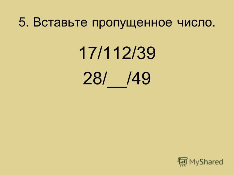 5. Вставьте пропущенное число. 17/112/39 28/__/49