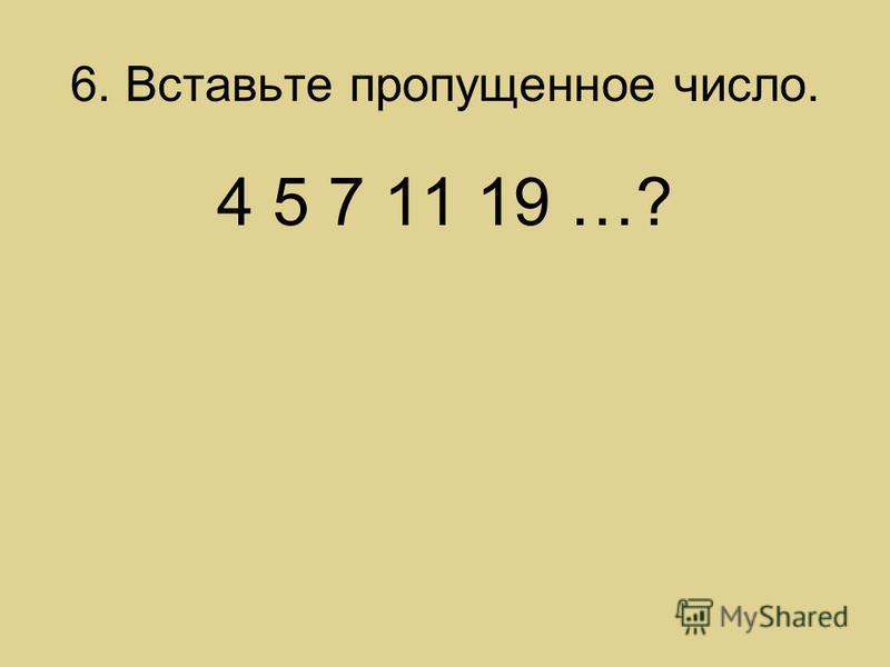 6. Вставьте пропущенное число. 4 5 7 11 19 …?