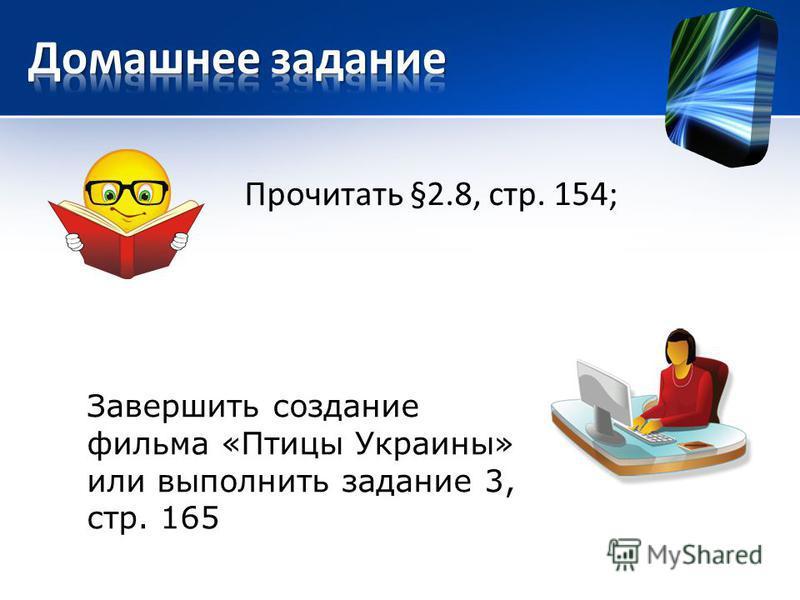 Прочитать §2.8, стр. 154; Завершить создание фильма «Птицы Украины» или выполнить задание 3, стр. 165