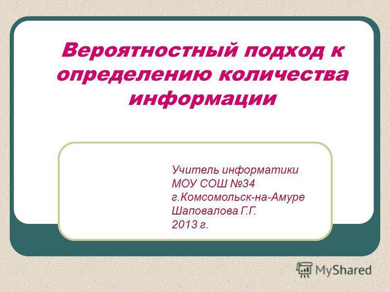 Вероятностный подход к определению количества информации Учитель информатики МОУ СОШ 34 г.Комсомольск-на-Амуре Шаповалова Г.Г. 2013 г.