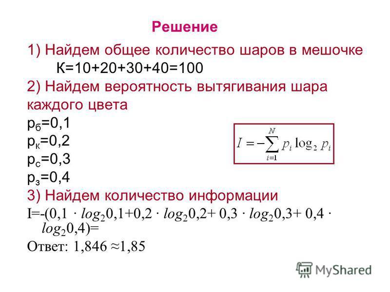 Решение 1) Найдем общее количество шаров в мешочке К=10+20+30+40=100 2) Найдем вероятность вытягивания шара каждого цвета р б =0,1 р к =0,2 р с =0,3 р з =0,4 3) Найдем количество информации I=-(0,1 · log 2 0,1+0,2 · log 2 0,2+ 0,3 · log 2 0,3+ 0,4 ·