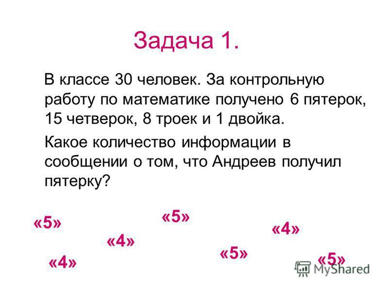 Задача 1. В классе 30 человек. За контрольную работу по математике получено 6 пятерок, 15 четверок, 8 троек и 1 двойка. Какое количество информации в сообщении о том, что Андреев получил пятерку? «5» «4» «5» «4»