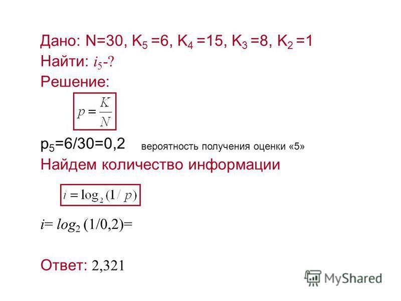 Дано: N=30, K 5 =6, K 4 =15, K 3 =8, K 2 =1 Найти: i 5 -? Решение: р 5 =6/30=0,2 Найдем количество информации i= log 2 (1/0,2)= Ответ: 2,321 вероятность получения оценки «5»