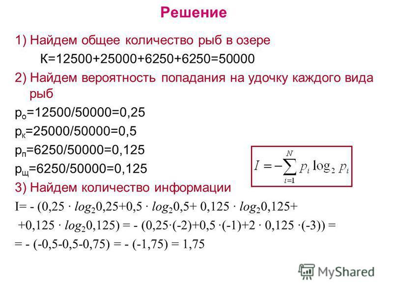 Решение 1) Найдем общее количество рыб в озере К=12500+25000+6250+6250=50000 2) Найдем вероятность попадания на удочку каждого вида рыб р о =12500/50000=0,25 р к =25000/50000=0,5 р п =6250/50000=0,125 р щ =6250/50000=0,125 3) Найдем количество информ