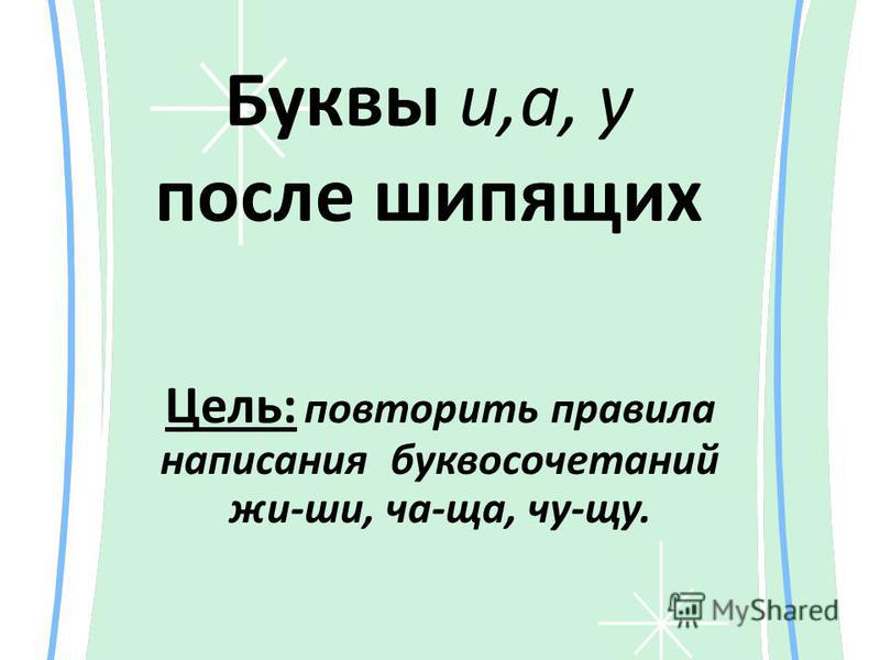 Буквы и,а, у после шипящих Цель: повторить правила написания буквосочетаний жи-ши, ча-ща, чу-щу.
