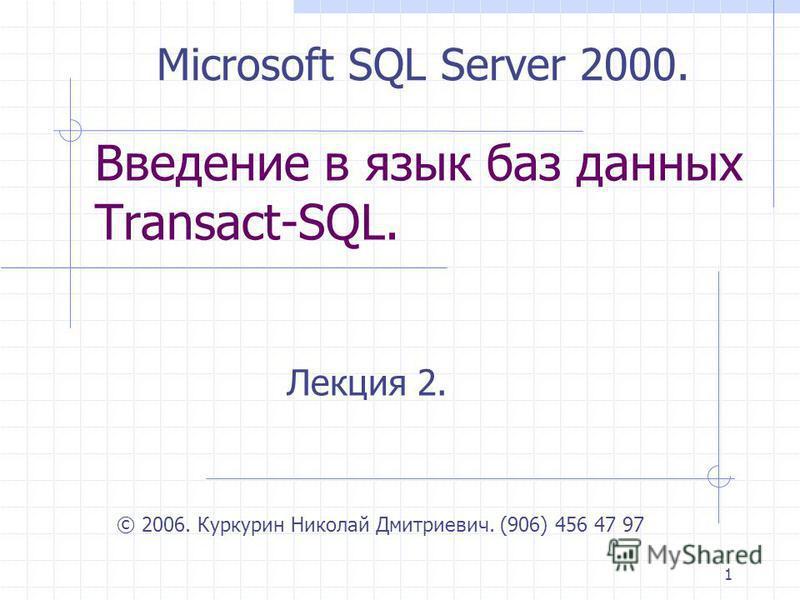 1 Введение в язык баз данных Transact-SQL. Лекция 2. © 2006. Куркурин Николай Дмитриевич. (906) 456 47 97 Microsoft SQL Server 2000.