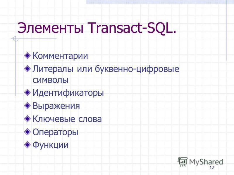 12 Элементы Transact-SQL. Комментарии Литералы или буквенно-цифровые символы Идентификаторы Выражения Ключевые слова Операторы Функции