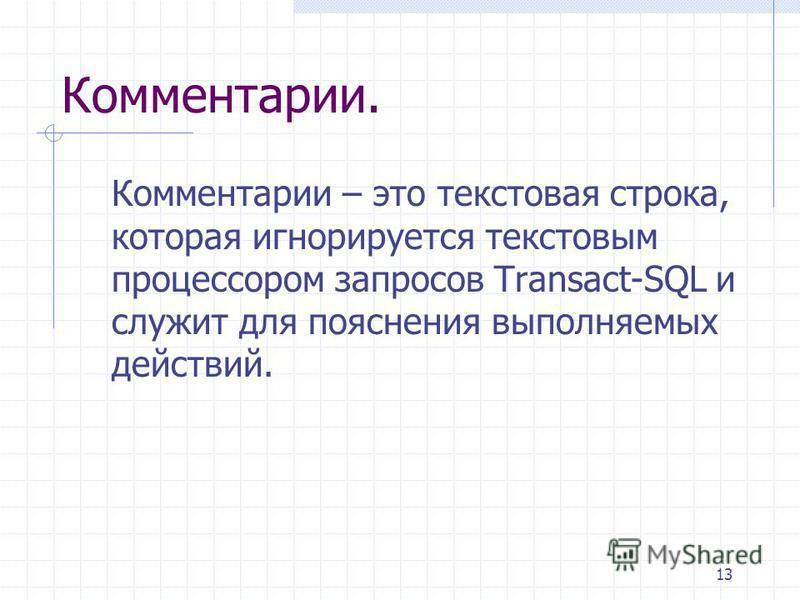 13 Комментарии. Комментарии – это текстовая строка, которая игнорируется текстовым процессором запросов Transact-SQL и служит для пояснения выполняемых действий.