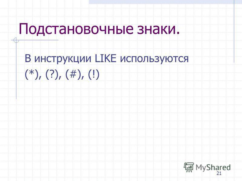 21 Подстановочные знаки. В инструкции LIKE используются (*), (?), (#), (!)