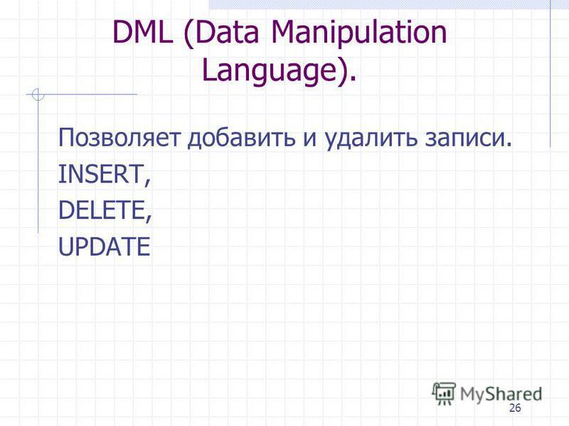 26 DML (Data Manipulation Language). Позволяет добавить и удалить записи. INSERT, DELETE, UPDATE