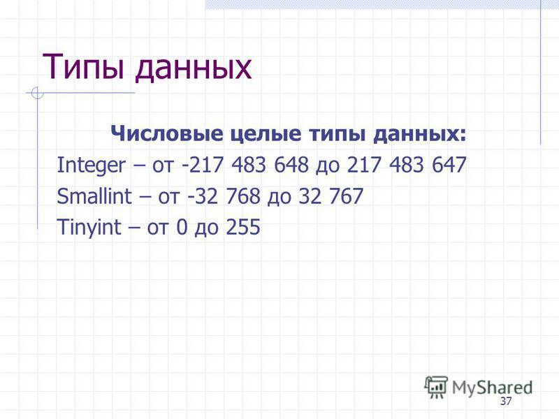 37 Типы данных Числовые целые типы данных: Integer – от -217 483 648 до 217 483 647 Smallint – от -32 768 до 32 767 Tinyint – от 0 до 255