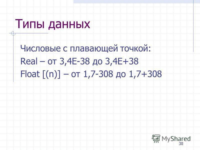 38 Типы данных Числовые с плавающей точкой: Real – от 3,4E-38 до 3,4E+38 Float [(n)] – от 1,7-308 до 1,7+308