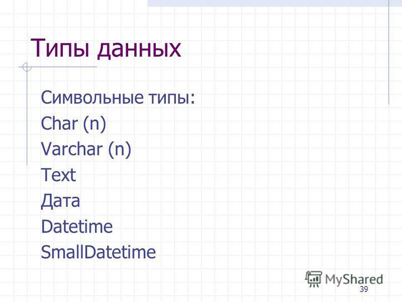 39 Типы данных Символьные типы: Char (n) Varchar (n) Text Дата Datetime SmallDatetime