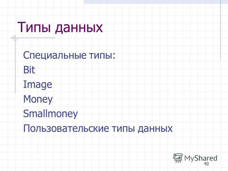 40 Типы данных Специальные типы: Bit Image Money Smallmoney Пользовательские типы данных