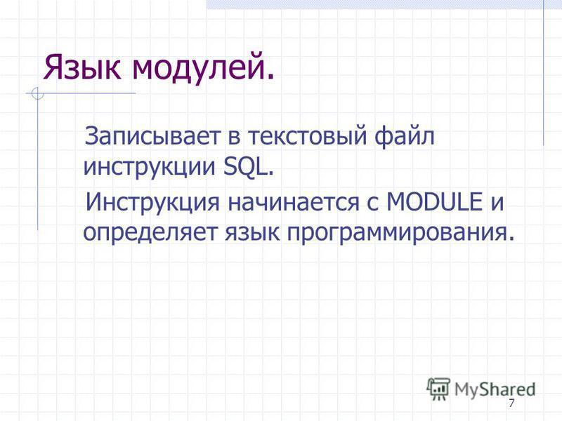 7 Язык модулей. Записывает в текстовый файл инструкции SQL. Инструкция начинается с MODULE и определяет язык программирования.